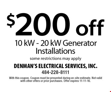 $200 off 10 kW - 20 kW generator installations. Some restrictions may apply. With this coupon. Coupon must be presented during on-site estimate. Not valid with other offers or prior purchases. Offer expires 11-11-16.