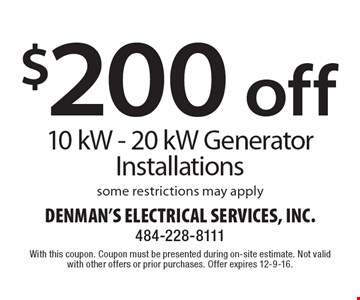 $200 off 10 kW - 20 kW Generator Installations some restrictions may apply. With this coupon. Coupon must be presented during on-site estimate. Not valid with other offers or prior purchases. Offer expires 12-9-16.