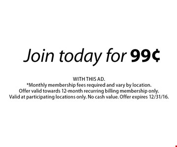 Join today for 99¢. With this ad. *Monthly membership fees required and vary by location. Offer valid towards 12-month recurring billing membership only. Valid at participating locations only. No cash value. Offer expires 12/31/16.