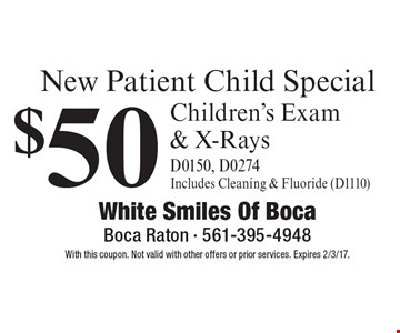 New Patient Child Special $50 Children's Exam & X-Rays (D0150, D0274). Includes Cleaning & Fluoride (D1110). With this coupon. Not valid with other offers or prior services. Expires 2/3/17.