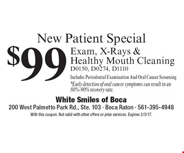 New Patient Special $99 Exam, X-Rays & Healthy Mouth Cleaning (D0150, D0274, D1110). Includes Periodontal Examination And Oral Cancer Screening *Early detection of oral cancer symptoms can result in an 80%-90% recovery rate. With this coupon. Not valid with other offers or prior services. Expires 2/3/17.