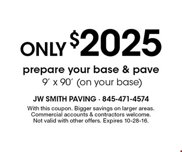 Only $2025 prepare your base & pave. 9' x 90' (on your base). With this coupon. Bigger savings on larger areas. Commercial accounts & contractors welcome. Not valid with other offers. Expires 10-28-16.