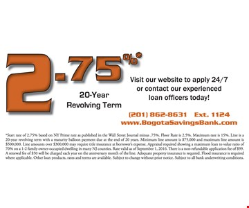 2.75%* 20-year revolving term. Visit our website to apply 24/7 or contact our experienced loan officers today! *Start rate of 2.75% based on NY Prime rate as published in the Wall Street Journal minus .75% floor rate is 2.5%. Maximum rate is 15%. Line is a 20-year revolving term with a maturity balloon payment due at the end of 20 years. Minimum line amount is $75,000 and maximum line amount is $500,000. Line amounts over $300,000 may require title insurance at borrower's expense. Appraisal required showing a maximum loan to value ratio of 70% on a 1-2 family owner-occupied dwelling in man NJ counties. Rate valid as of September 1, 2016. There is a non-refundable application fee of $99. A renewal fee of $50 will be charged each year on the anniversary month of the line. Adequate property insurance is required. Flood insurance is required where applicable. Other loan products, rates and terms are available. Subject to change without prior notice. Subject to all bank underwriting conditions.