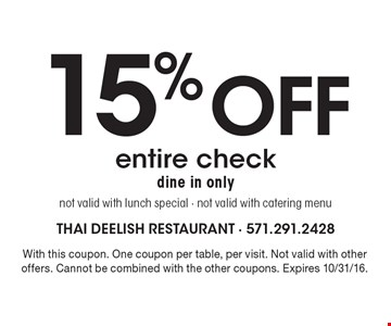 15% off entire check. Dine in only. Not valid with lunch special - not valid with catering menu. With this coupon. One coupon per table, per visit. Not valid with other offers. Cannot be combined with the other coupons. Expires 10/31/16.