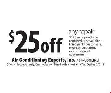 $25 off any repair. $250 min. purchase required. Not valid for third party customers, new construction, or commercial customers. Offer with coupon only. Can not be combined with any other offer. Expires 2/3/17