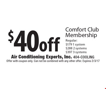 $40 Off Comfort Club Membership. Regular: $179 1 system, $288 2 systems, $397 3 systems. Offer with coupon only. Can not be combined with any other offer. Expires 2/3/17