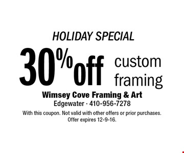 HOLIDAY SPECIAL 30% off custom framing. With this coupon. Not valid with other offers or prior purchases. Offer expires 12-9-16.