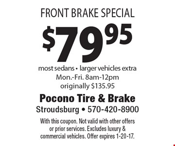 $79.95 Front Brake Special most sedans -larger vehicles extraMon.-Fri. 8am-12pm originally $135.95. With this coupon. Not valid with other offers or prior services. Excludes luxury & commercial vehicles. Offer expires 1-20-17.