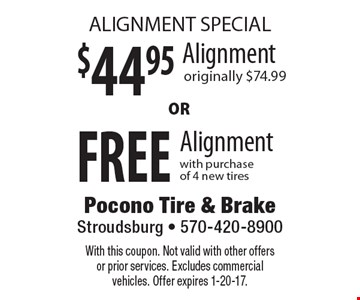 ALIGNMENT SPECIAL $44.95 FREE Alignment. Originally $74.99 or Free Alignment with purchase of 4 new tires. With this coupon. Not valid with other offers or prior services. Excludes commercial vehicles. Offer expires 1-20-17.