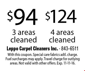 $124 4 areas cleaned OR $94 3 areas cleaned. With this coupon. Special care fabrics adtl. charge. Fuel surcharges may apply. Travel charge for outlying areas. Not valid with other offers. Exp. 11-11-16.
