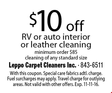 $10 off RV or auto interioror leather cleaning minimum order $85cleaning of any standard size. With this coupon. Special care fabrics adtl. charge. Fuel surcharges may apply. Travel charge for outlying areas. Not valid with other offers. Exp. 11-11-16.