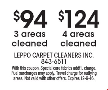 $124 4 areas cleaned. $94 3 areas cleaned. With this coupon. Special care fabrics addt'l. charge. Fuel surcharges may apply. Travel charge for outlying areas. Not valid with other offers. Expires 12-9-16.