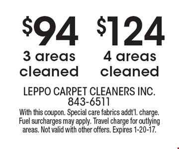 $124 for 4 areas cleaned or $94 for 3 areas cleaned. With this coupon. Special care fabrics additional charge. Fuel surcharges may apply. Travel charge for outlying areas. Not valid with other offers. Expires 1-20-17.