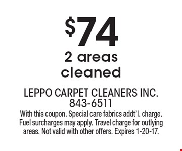 $74 for 2 areas cleaned. With this coupon. Special care fabrics additional charge. Fuel surcharges may apply. Travel charge for outlying areas. Not valid with other offers. Expires 1-20-17.