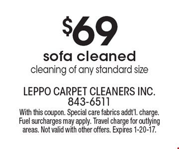 $69 for sofa cleaned – cleaning of any standard size. With this coupon. Special care fabrics additional charge. Fuel surcharges may apply. Travel charge for outlying areas. Not valid with other offers. Expires 1-20-17.