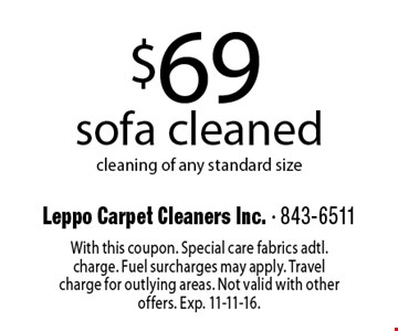 $69 sofa cleaned cleaning of any standard size. With this coupon. Special care fabrics adtl. charge. Fuel surcharges may apply. Travel charge for outlying areas. Not valid with other offers. Exp. 11-11-16.