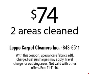 $74 2 areas cleaned. With this coupon. Special care fabrics adtl. charge. Fuel surcharges may apply. Travel charge for outlying areas. Not valid with other offers. Exp. 11-11-16.