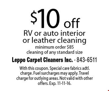 $10 off RV or auto interior or leather cleaning minimum order $85 cleaning of any standard size. With this coupon. Special care fabrics adtl. charge. Fuel surcharges may apply. Travel charge for outlying areas. Not valid with other offers. Exp. 11-11-16.