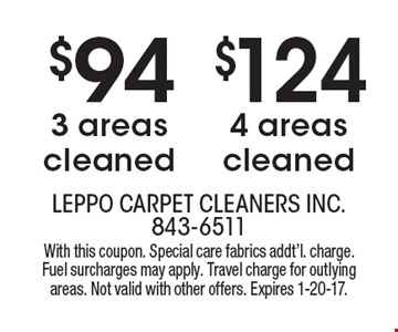 $124 4 areas cleaned. $94 3 areas cleaned. With this coupon. Special care fabrics addt'l. charge. Fuel surcharges may apply. Travel charge for outlying areas. Not valid with other offers. Expires 1-20-17.