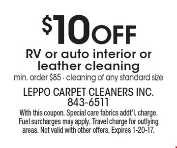 $10 OFF RV or auto interior or leather cleaning. Min. order $85 - cleaning of any standard size. With this coupon. Special care fabrics addt'l. charge. Fuel surcharges may apply. Travel charge for outlying areas. Not valid with other offers. Expires 1-20-17.