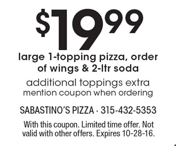 $19.99 large 1-topping pizza, order of wings & 2-ltr soda. Additional toppings extra. Mention coupon when ordering. With this coupon. Limited time offer. Not valid with other offers. Expires 10-28-16.