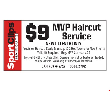 $9 MVP Haircut Service. New clients only Precision Haircut, Scalp Massage & 2 Hot Towels for New Clients Valid ID Required - Reg. MVP Service: $24 Not valid with any other offer. Coupon may not be bartered, traded, copied or sold. Valid only at Vancouver locations.Expires 4/7/17-Code 2702