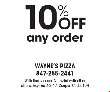 10% OFF any order. With this coupon. Not valid with other offers. Expires 2-3-17. Coupon Code: 104