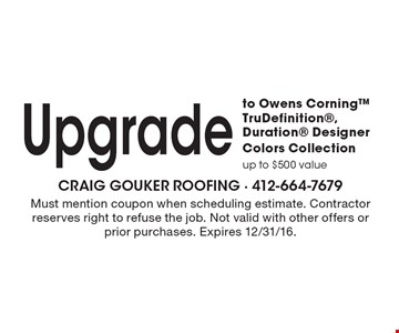 Upgrade to Owens Corning™ TruDefinition®, Duration® Designer Colors Collection. Up to $500 value. Must mention coupon when scheduling estimate. Contractor reserves right to refuse the job. Not valid with other offers or prior purchases. Expires 12/31/16.