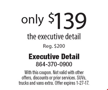 only $139 the executive detail Reg. $200. With this coupon. Not valid with otheroffers, discounts or prior services. SUVs, trucks and vans extra. Offer expires 1-27-17.