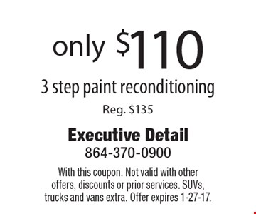only $110 3 step paint reconditioning Reg. $135. With this coupon. Not valid with otheroffers, discounts or prior services. SUVs, trucks and vans extra. Offer expires 1-27-17.