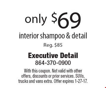 only $69 interior shampoo & detailReg. $85. With this coupon. Not valid with otheroffers, discounts or prior services. SUVs, trucks and vans extra. Offer expires 1-27-17.
