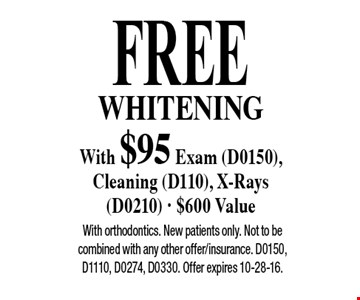 Free Whitening With $95 Exam (D0150), Cleaning (D110), X-Rays (D0210). $600 Value. With orthodontics. New patients only. Not to be combined with any other offer/insurance. D0150, D1110, D0274, D0330. Offer expires 10-28-16.