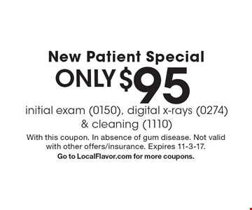New Patient Special only $95 initial exam (0150), digital x-rays (0274) & cleaning (1110). With this coupon. In absence of gum disease. Not valid with other offers/insurance. Expires 11-3-17.Go to LocalFlavor.com for more coupons.