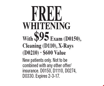 Free whitening with $95 Exam (D0150), Cleaning (D110), X-Rays (D0210) - $600 Value. New patients only. Not to be combined with any other offer/insurance. D0150, D1110, D0274, D0330. Expires 2-3-17.