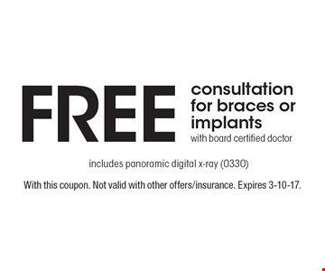 Free consultation for braces or implants with board certified doctor. Includes panoramic digital x-ray (0330). With this coupon. Not valid with other offers/insurance. Expires 3-10-17.