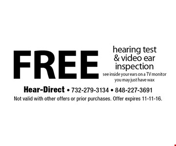 free hearing test & video ear inspection. see inside your ears on a TV monitor you may just have wax. Not valid with other offers or prior purchases. Offer expires 11-11-16.
