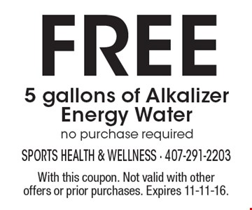 FREE 5 gallons of Alkalizer Energy Water, no purchase required. With this coupon. Not valid with other offers or prior purchases. Expires 11-11-16.