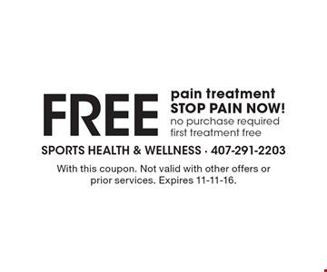 STOP PAIN NOW! Free pain treatment No purchase required. First treatment free. With this coupon. Not valid with other offers or prior services. Expires 11-11-16.
