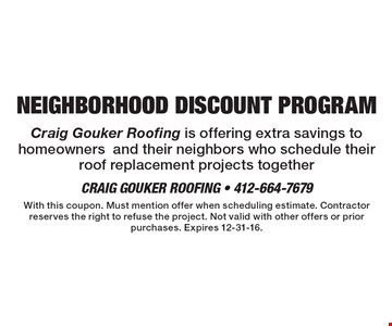 NEIGHBORHOOD DISCOUNT PROGRAM. Craig Gouker Roofing is offering extra savings to homeowners and their neighbors who schedule their roof replacement projects together. With this coupon. Must mention offer when scheduling estimate. Contractor reserves the right to refuse the project. Not valid with other offers or prior purchases. Expires 12-31-16.