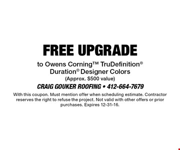 FREE UPGRADE to Owens Corning™ TruDefinition® Duration® Designer Colors (Approx. $500 value). With this coupon. Must mention offer when scheduling estimate. Contractor reserves the right to refuse the project. Not valid with other offers or prior purchases. Expires 12-31-16.