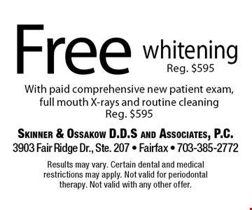 Free whiteningReg. $595 With paid comprehensive new patient exam, full mouth X-rays and routine cleaning Reg. $595. Results may vary. Certain dental and medical restrictions may apply. Not valid for periodontal therapy. Not valid with any other offer.