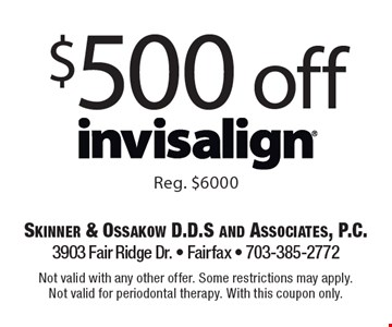 $500 off Invisalign Reg. $6000. Not valid with any other offer. Some restrictions may apply. Not valid for periodontal therapy. With this coupon only.
