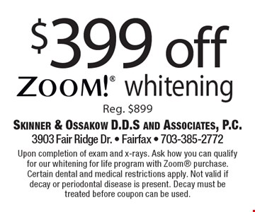 $399 off zoom! whitening Reg. $899. Upon completion of exam and x-rays. Ask how you can qualify for our whitening for life program with Zoom purchase. Certain dental and medical restrictions apply. Not valid if decay or periodontal disease is present. Decay must be treated before coupon can be used.