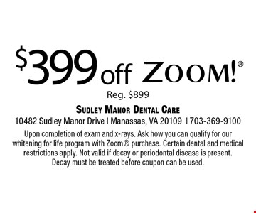 $399 off Zoom! Reg. $899. Upon completion of exam and x-rays. Ask how you can qualify for our whitening for life program with Zoom® purchase. Certain dental and medical restrictions apply. Not valid if decay or periodontal disease is present.Decay must be treated before coupon can be used.