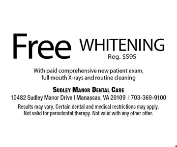 Free whitening. Reg. $595. With paid comprehensive new patient exam, full mouth X-rays and routine cleaning. Results may vary. Certain dental and medical restrictions may apply. Not valid for periodontal therapy. Not valid with any other offer.
