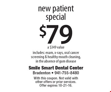 $79 new patient special a $349 value includes: exam, x-rays, oral cancer screening & healthy mouth cleaning, in the absence of gum disease. With this coupon. Not valid with other offers or prior services. Offer expires 10-21-16.