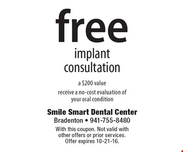 Free implant consultation a $200 value receive a no-cost evaluation of your oral condition. With this coupon. Not valid with other offers or prior services. Offer expires 10-21-16.