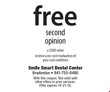 Free second opinion a $200 value receive a no-cost evaluation of your oral condition. With this coupon. Not valid with other offers or prior services. Offer expires 10-21-16.