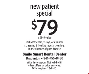 $79 new patient special. A $349 value. Includes: exam, x-rays, oral cancer screening & healthy mouth cleaning,in the absence of gum disease. With this coupon. Not valid with other offers or prior services. Offer expires 12-9-16.
