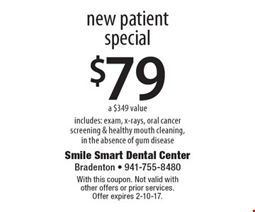 $79 new patient special a $349 value includes: exam, x-rays, oral cancer screening & healthy mouth cleaning,in the absence of gum disease. With this coupon. Not valid with other offers or prior services. Offer expires 2-10-17.
